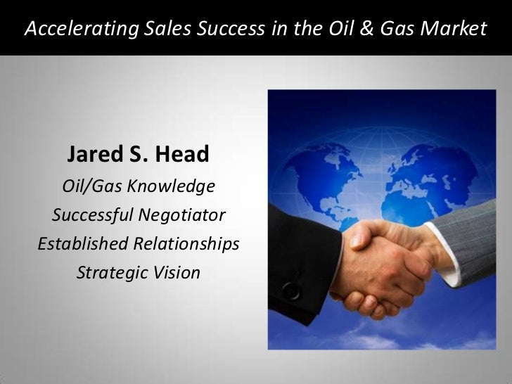 Accelerating Sales Success in the Oil & Gas Market<br />Jared S. Head<br />Oil/Gas Knowledge<br />Successful Negotiator<br...