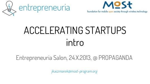 ACCELERATING STARTUPS intro Entrepreneuria Salon, 24.X.2013, @ PROPAGANDA jkaczmarek@most-program.org