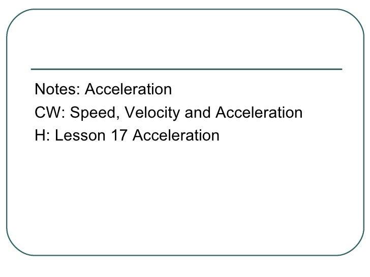 <ul><li>Notes: Acceleration </li></ul><ul><li>CW: Speed, Velocity and Acceleration </li></ul><ul><li>H: Lesson 17 Accelera...