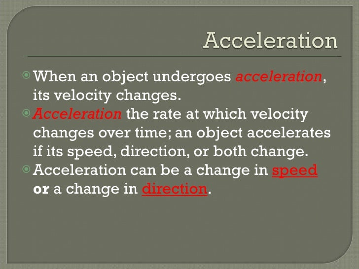 <ul><li>When an object undergoes  acceleration , its velocity changes. </li></ul><ul><li>Acceleration  the rate at which v...