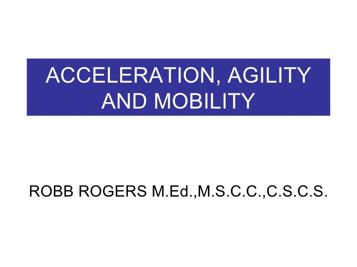 ACCELERATION, AGILITY AND MOBILITY ROBB ROGERS M.Ed.,M.S.C.C.,C.S.C.S.