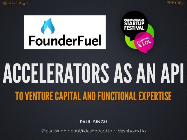 @paulsingh #FFrally ACCELERATORS AS AN API TO VENTURE CAPITAL AND FUNCTIONAL EXPERTISE PAUL SINGH @paulsingh・paul@dashboar...