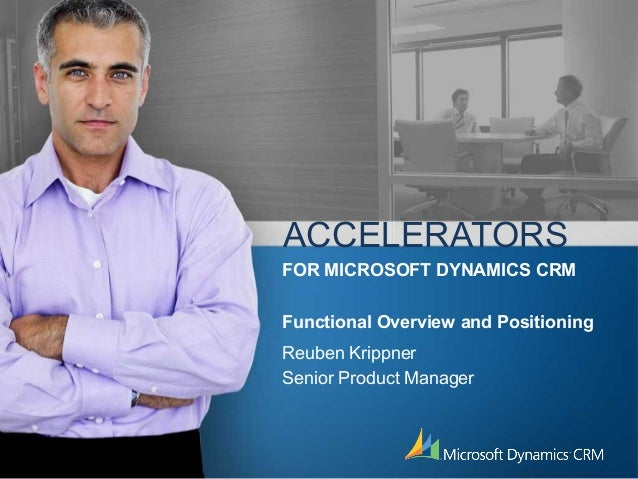 ACCELERATORS Reuben Krippner Senior Product Manager FOR MICROSOFT DYNAMICS CRM Functional Overview and Positioning