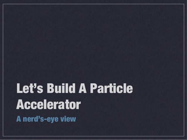 Let's Build A ParticleAcceleratorA nerd's-eye view