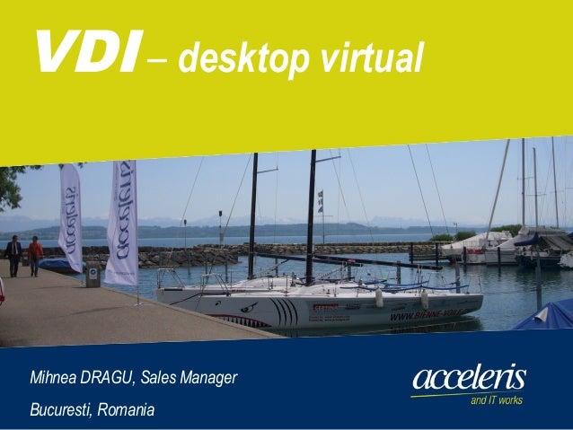 © 2010 Acceleris GmbH   Basel   Bukarest   Kloten  Renens  Zollikofen 1 VDI – desktop virtual Mihnea DRAGU, Sales Manager ...