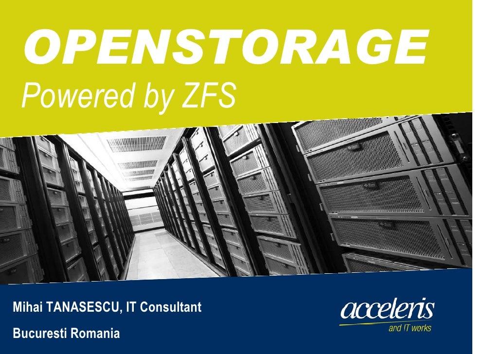OPENSTORAGE  Powered by ZFS     Mihai TANASESCU, IT Consultant Bucuresti Romania   © 2009 Acceleris GmbH| Basel | Bukarest...
