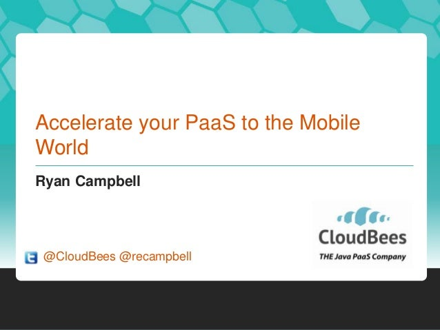 Accelerate your PaaS to the Mobile World Ryan Campbell  @CloudBees @recampbell