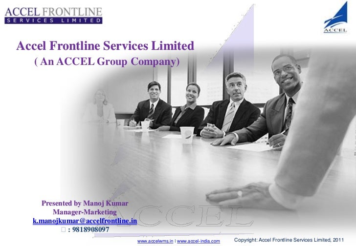 Accel Frontline Services Limited   ( An ACCEL Group Company)    Presented by Manoj Kumar       Manager-Marketing  k.manojk...