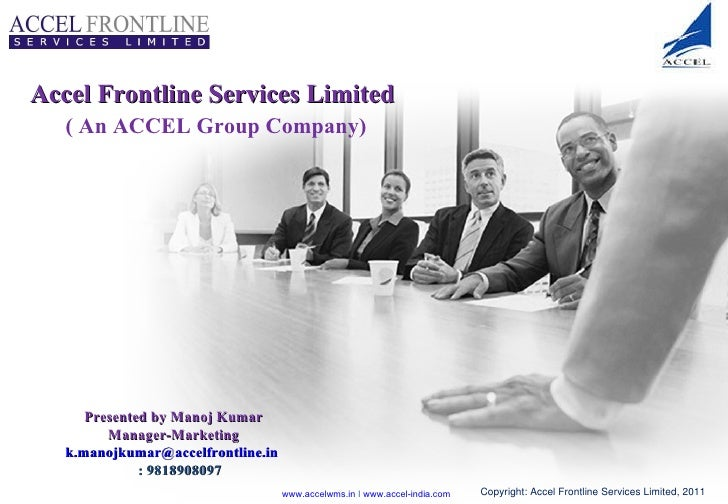 Accel Frontline Services Limited    ( An ACCEL Group Company)  Presented by Manoj Kumar Manager-Marketing [email_address] ...