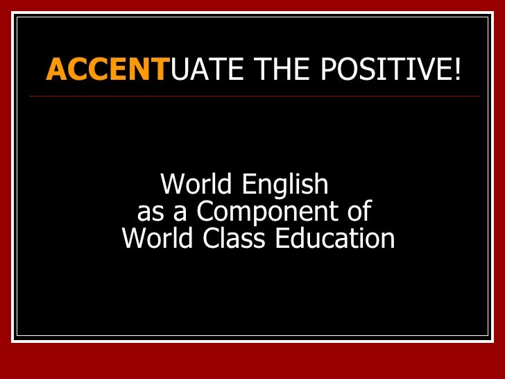 ACCENT UATE THE POSITIVE! <ul><li>World English  as a Component of  World Class Education </li></ul>