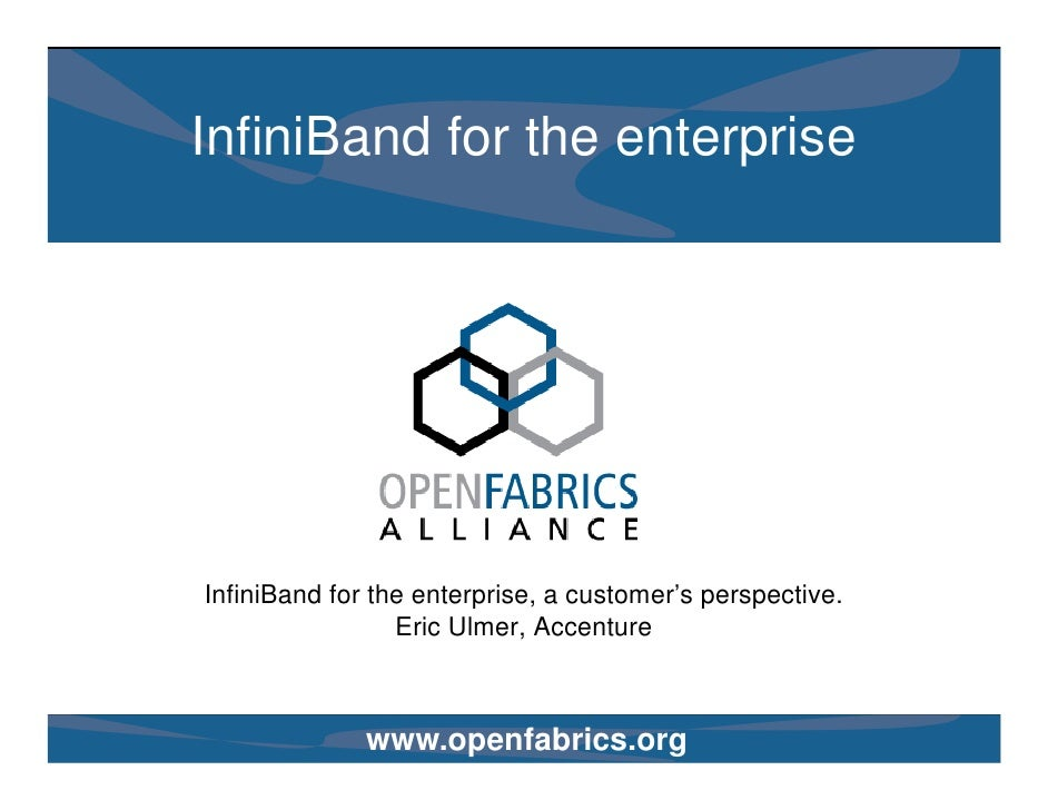 InfiniBand for the enterprise     InfiniBand for the enterprise, a customer's perspective.                  Eric Ulmer, Ac...