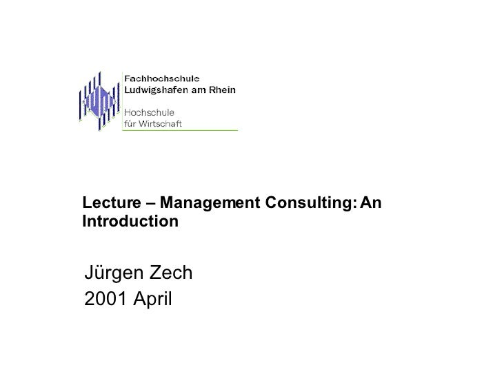 Lecture – Management Consulting: An Introduction Jürgen Zech 2001 April