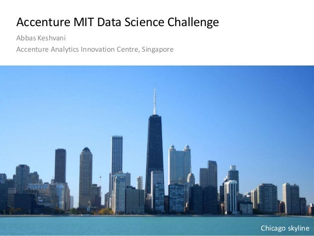 Accenture MIT Data Science Challenge Abbas Keshvani Accenture Analytics Innovation Centre, Singapore Chicago skyline