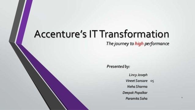 Accenture's IT Transformation The journey to high performance  Presented by: Lincy Joseph Vineet Sansare 05 Neha Sharma De...