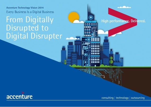 Accenture Technology Vision 2014  Every Business Is a Digital Business  From Digitally Disrupted to Digital Disrupter