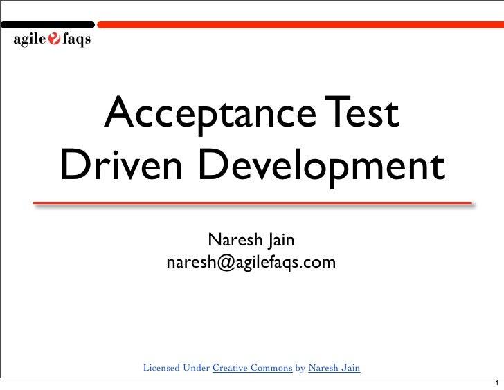 Acceptance Test Driven Development             Naresh Jain        naresh@agilefaqs.com        Licensed Under Creative Comm...