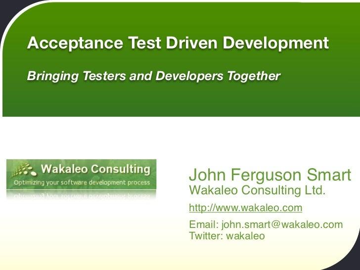 Acceptance Test Driven Development Bringing Testers and Developers Together                              John Ferguson Sma...