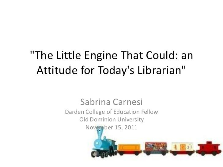 """""""The Little Engine That Could: an Attitude for Todays Librarian""""            Sabrina Carnesi       Darden College of Educat..."""
