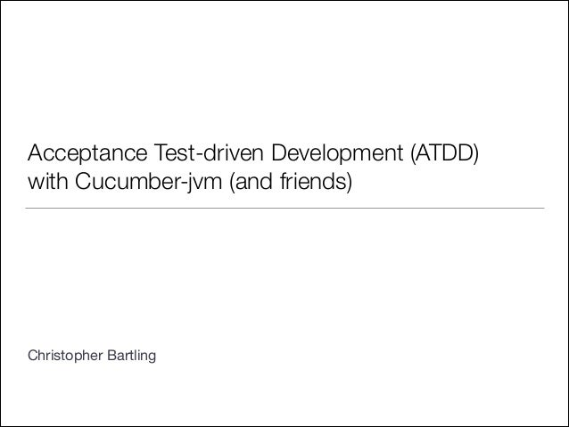 Acceptance Test-driven Development (ATDD) with Cucumber-jvm (and friends) ! ! ! ! ! ! ! Christopher Bartling