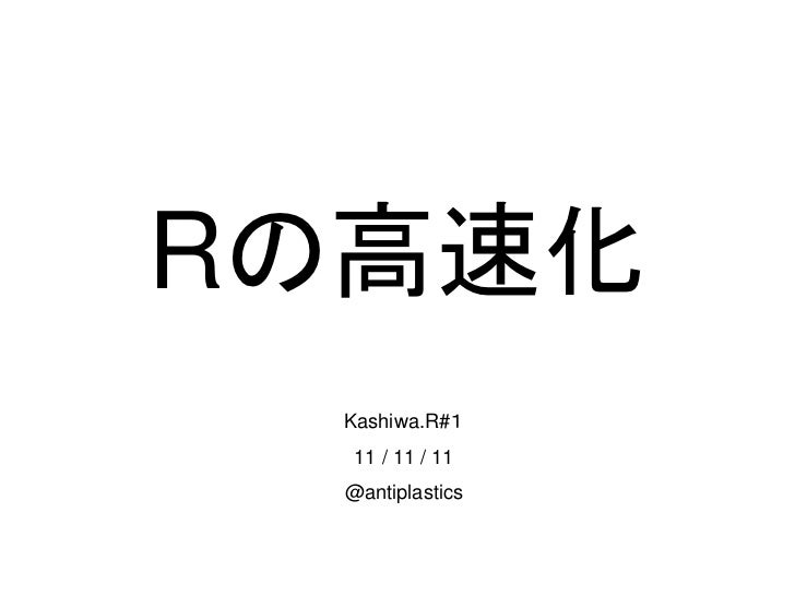 Rの高速化 Kashiwa.R#1  11 / 11 / 11 @antiplastics