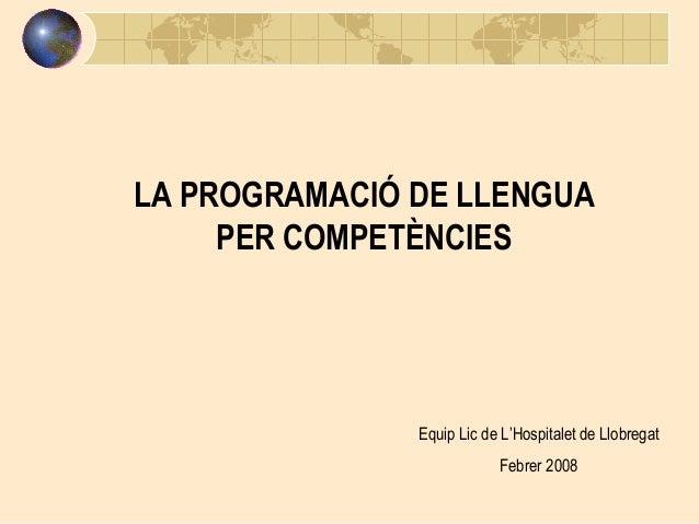 LA PROGRAMACIÓ DE LLENGUA PER COMPETÈNCIES  Equip Lic de L'Hospitalet de Llobregat Febrer 2008