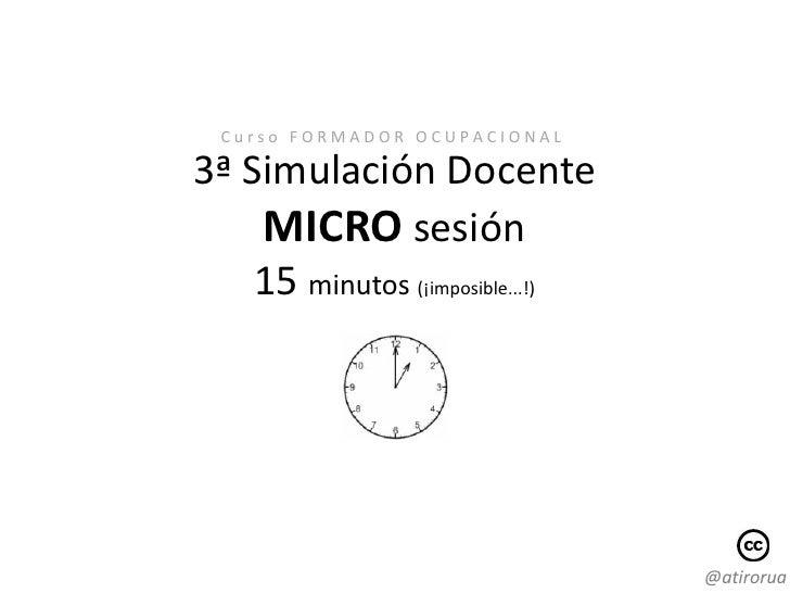 Curso FORMADOR OCUPACIONAL3ª Simulación Docente    MICRO sesión    15 minutos (¡imposible...!)                            ...