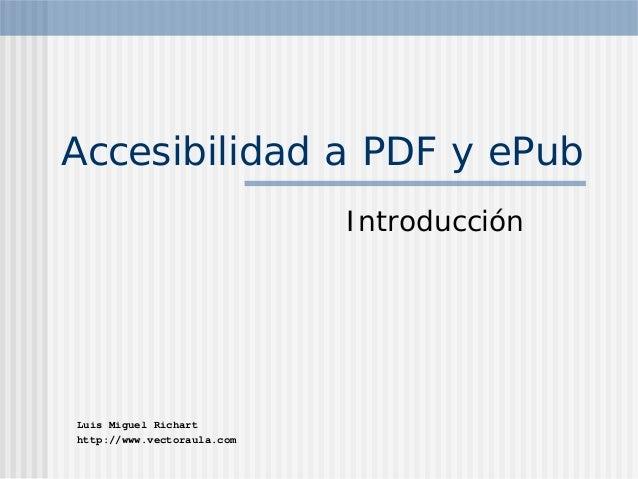 Accesibilidad a PDF y ePub                            IntroducciónLuis Miguel Richarthttp://www.vectoraula.com