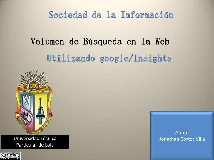 Sociedad de la Información<br />Volumen de Búsqueda en la Web<br />Utilizando google/Insights<br />Autor:<br />Jonathan Co...