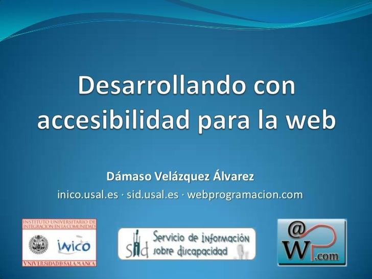 Desarrollando con accesibilidad para la web<br />Dámaso Velázquez Álvarez<br />inico.usal.es · sid.usal.es · webprogramaci...