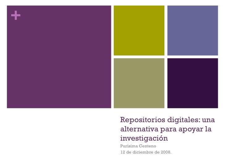 Repositorios digitales: una alternativa para apoyar la investigación Purísima Centeno 12 de diciembre de 2008.