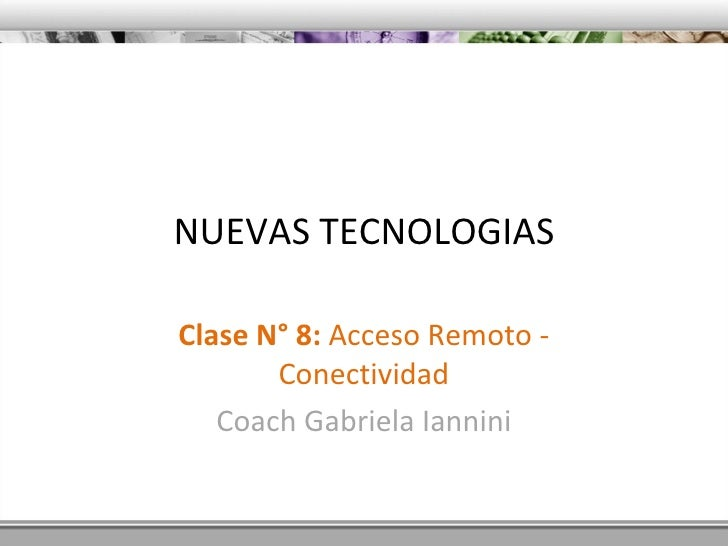 NUEVAS TECNOLOGIAS Clase N° 8:  Acceso Remoto - Conectividad Coach Gabriela Iannini