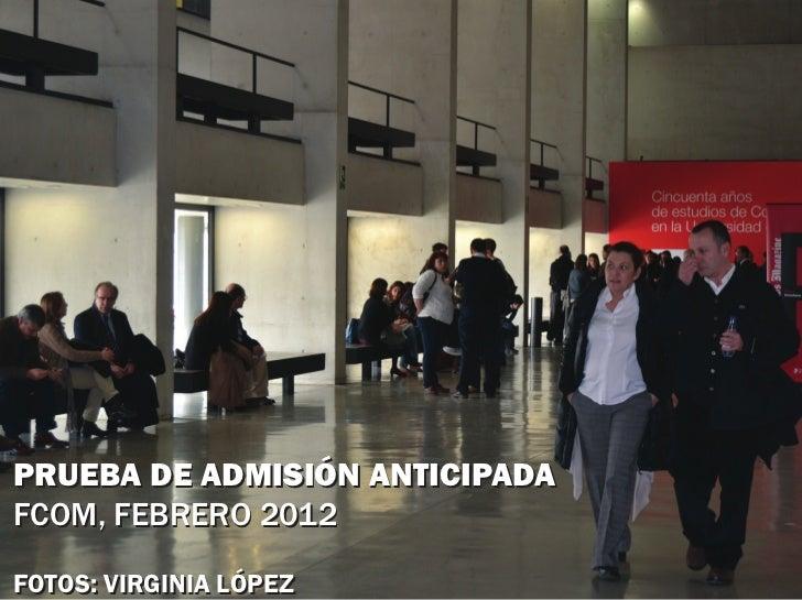 PRUEBA DE ADMISIÓN ANTICIPADAFCOM, FEBRERO 2012FOTOS: VIRGINIA LÓPEZ