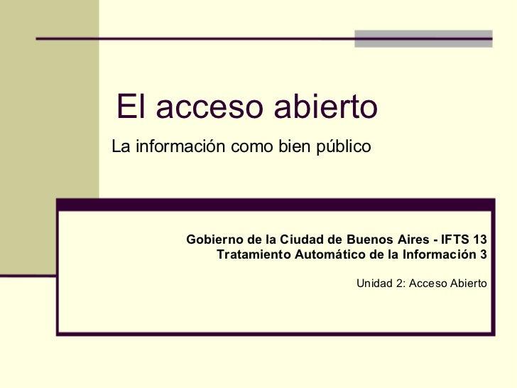 El acceso abiertoLa información como bien público         Gobierno de la Ciudad de Buenos Aires - IFTS 13             Trat...
