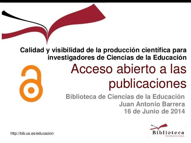 http://bib.us.es/educacion Biblioteca de Ciencias de la Educación Juan Antonio Barrera 16 de Junio de 2014 Calidad y visib...