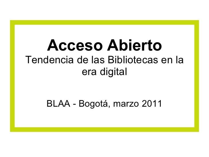 Acceso Abierto Tendencia de las Bibliotecas en la era digital BLAA - Bogotá, marzo 2011
