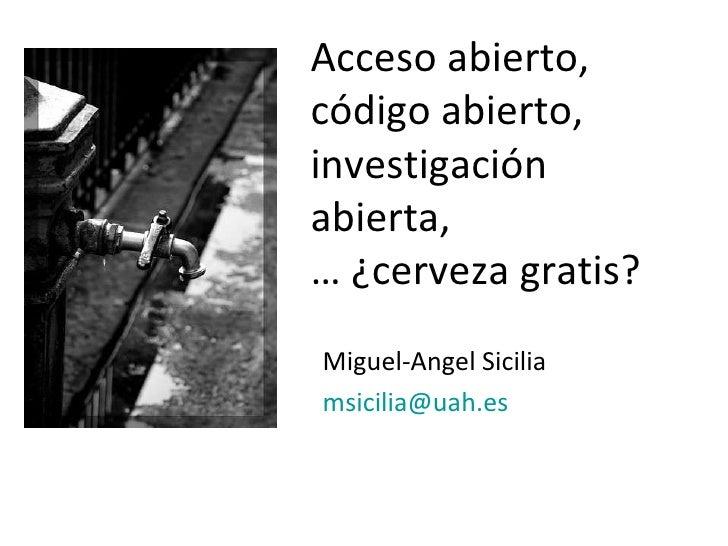 Miguel-Angel Sicilia [email_address]   Acceso abierto, código abierto,  investigación abierta, …  ¿cerveza gratis?