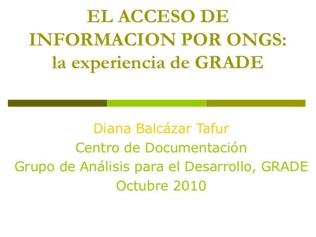EL ACCESO DE INFORMACION POR ONGS: la experiencia de GRADE Diana Balcázar Tafur Centro de Documentación Grupo de Análisis ...