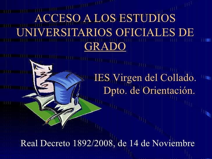 ACCESO A LOS ESTUDIOS UNIVERSITARIOS OFICIALES DE  GRADO Real Decreto 1892/2008, de 14 de Noviembre IES Virgen del Collado...