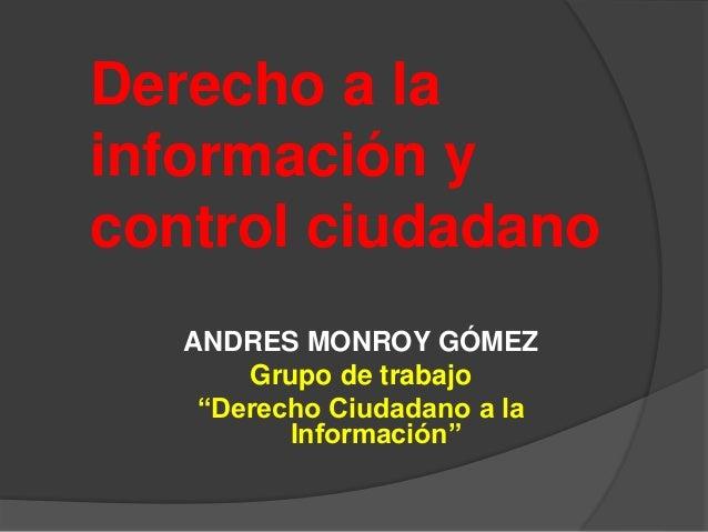 """Derecho a la información y control ciudadano ANDRES MONROY GÓMEZ Grupo de trabajo """"Derecho Ciudadano a la Información"""""""