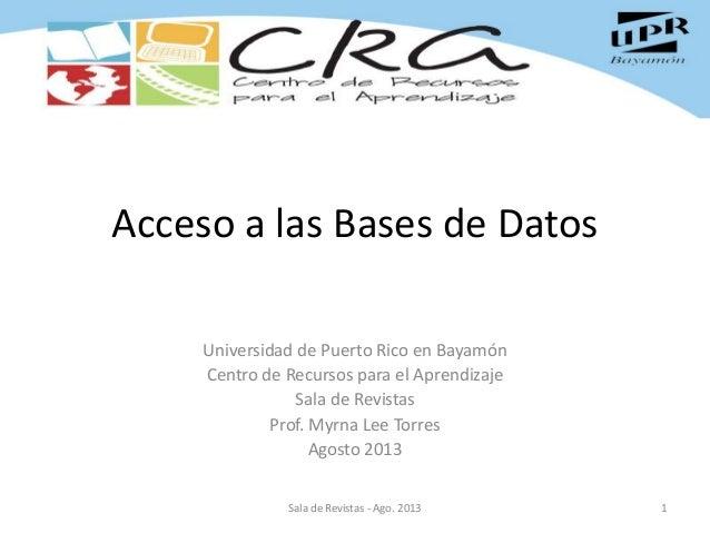 Acceso a las Bases de Datos Universidad de Puerto Rico en Bayamón Centro de Recursos para el Aprendizaje Sala de Revistas ...