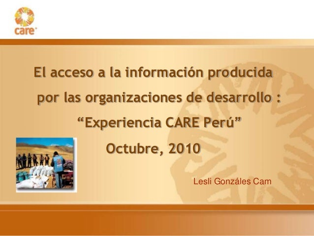 """El acceso a la información producida por las organizaciones de desarrollo : """"Experiencia CARE Perú"""" Octubre, 2010 Lesli Go..."""