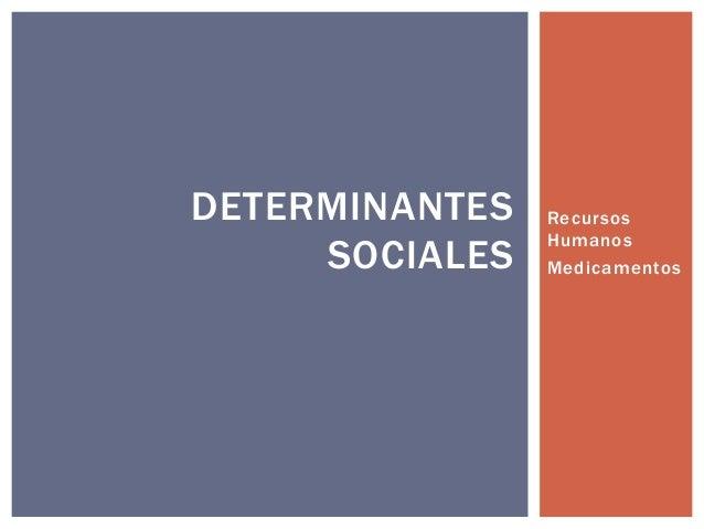 DETERMINANTES SOCIALES  Recursos Humanos Medicamentos