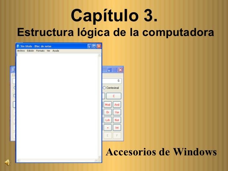 Accesorios de Windows Capítulo 3.  Estructura lógica de la computadora