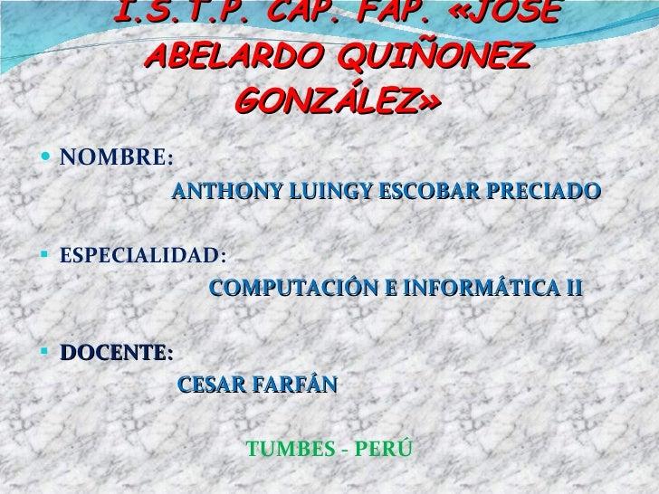 I.S.T.P. CAP. FAP. «JOSÉ ABELARDO QUIÑONEZ GONZÁLEZ» <ul><li>NOMBRE:  </li></ul><ul><li>ANTHONY LUINGY ESCOBAR PRECIADO  <...