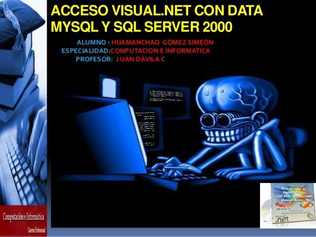 ACCESO VISUAL.NET CON DATA MYSQL Y SQL SERVER 2000 ALUMNO : HUAMANCHAO GÓMEZ SIMEÓN ESPECIALIDAD:CONPUTACION E INFORMATICA...