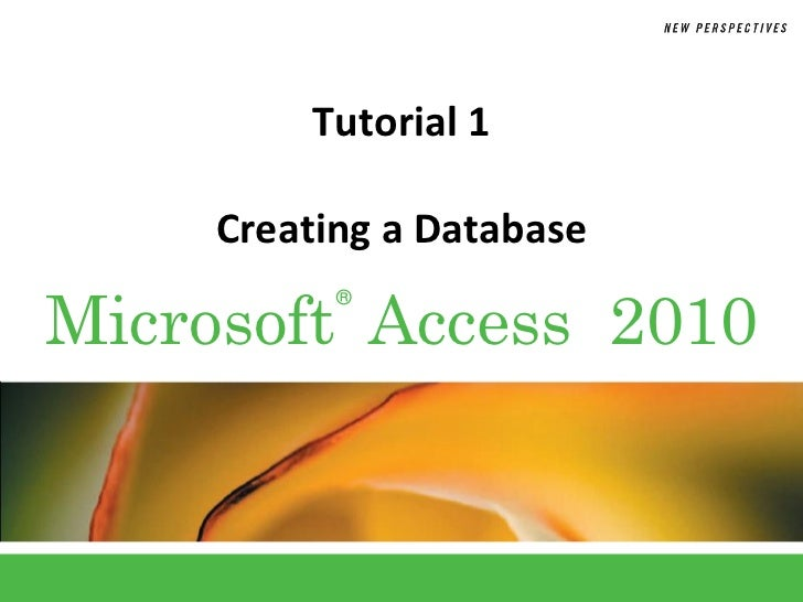 Tutorial 1     Creating a DatabaseMicrosoft Access 2010           ®