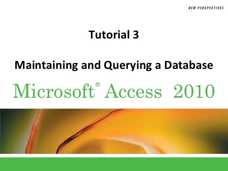 Tutorial 3Maintaining and Querying a DatabaseMicrosoft Access 2010              ®