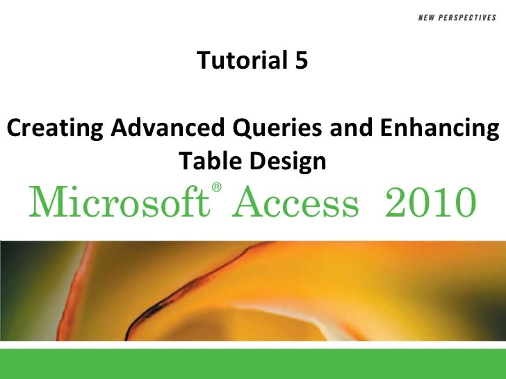 Tutorial 5Creating Advanced Queries and Enhancing              Table Design Microsoft Access 2010                ®