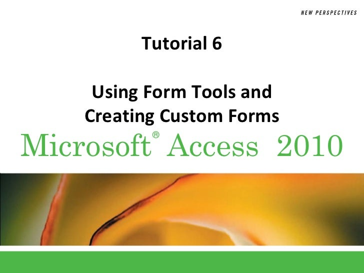 Tutorial 6     Using Form Tools and    Creating Custom FormsMicrosoft Access 2010           ®