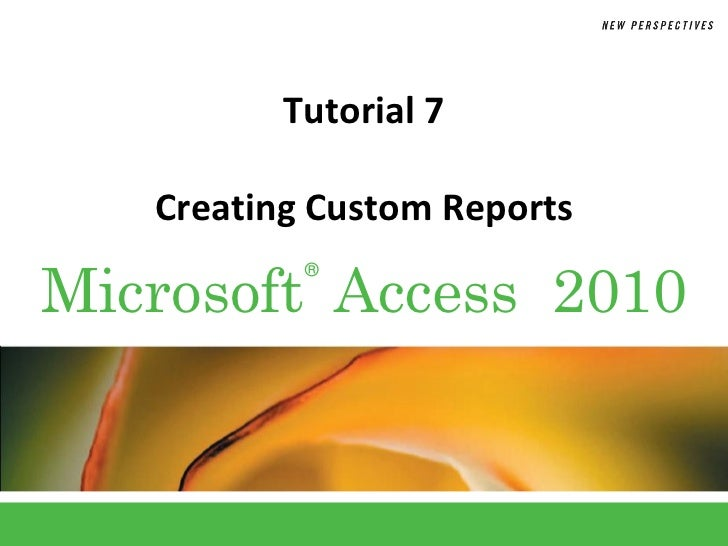 Tutorial 7   Creating Custom ReportsMicrosoft Access 2010           ®